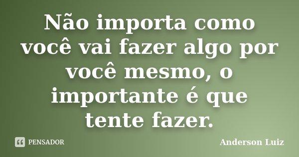 Não importa como você vai fazer algo por você mesmo, o importante é que tente fazer.... Frase de Anderson Luiz.