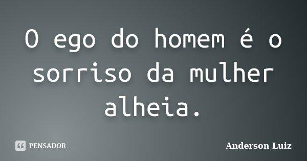 O ego do homem é o sorriso da mulher alheia.... Frase de Anderson Luiz.