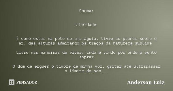 Poema: Liberdade É como estar na pele de uma águia, livre ao planar sobre o ar, das alturas admirando os traços da natureza sublime Livre nas maneiras de viver,... Frase de Anderson Luiz.