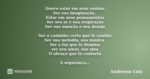Quero estar em seus sonhos Ser sua imaginação, Estar em seus pensamentos Ser seu ar e sua respiração Ser sua emoção e seu desejo Ser o caminho certo que te cond... Frase de Anderson Luiz.