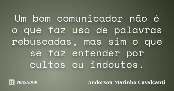 Um bom comunicador não é o que faz uso de palavras rebuscadas, mas sim o que se faz entender por cultos ou indoutos.... Frase de Anderson Marinho Cavalcanti.