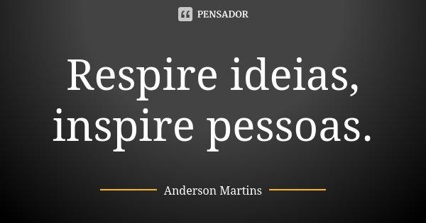 Respire ideias, inspire pessoas.... Frase de Anderson Martins.