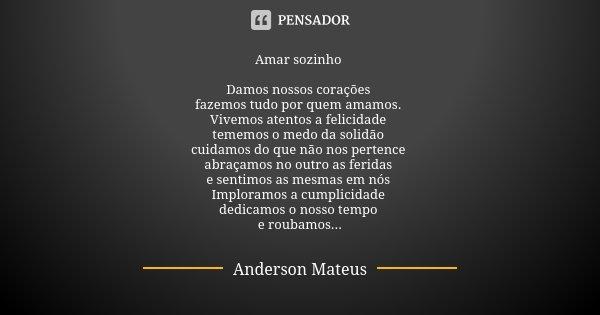 Amar sozinho Damos nossos corações fazemos tudo por quem amamos. Vivemos atentos a felicidade tememos o medo da solidão cuidamos do que não nos pertence abraçam... Frase de Anderson Mateus.