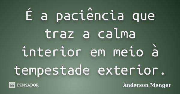 É a paciência que traz a calma interior em meio à tempestade exterior.... Frase de Anderson Menger.