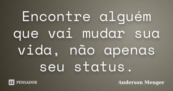 Encontre alguém que vai mudar sua vida, não apenas seu status.... Frase de Anderson Menger.
