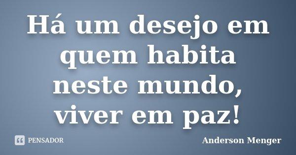 Há um desejo em quem habita neste mundo, viver em paz!... Frase de Anderson Menger.