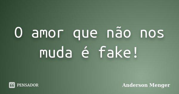 O amor que não nos muda é fake!... Frase de Anderson Menger.