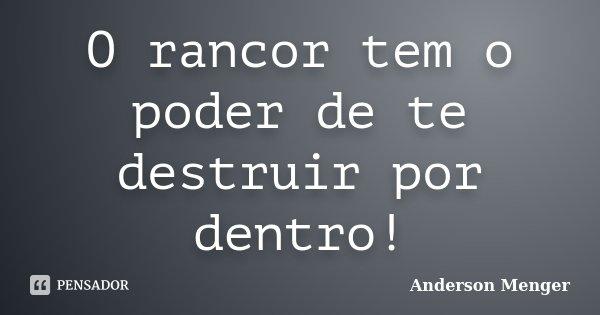 O rancor tem o poder de te destruir por dentro!... Frase de Anderson Menger.