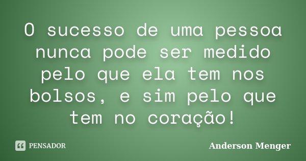 O sucesso de uma pessoa nunca pode ser medido pelo que ela tem nos bolsos, e sim pelo que tem no coração!... Frase de Anderson Menger.