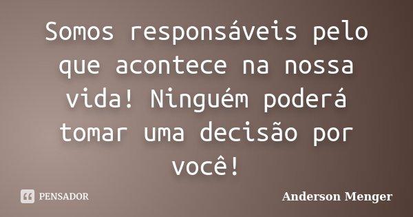Somos responsáveis pelo que acontece na nossa vida! Ninguém poderá tomar uma decisão por você!... Frase de Anderson Menger.