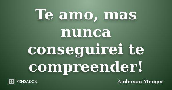 Te amo, mas nunca conseguirei te compreender!... Frase de Anderson Menger.