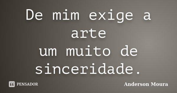 De mim exige a arte um muito de sinceridade.... Frase de Anderson Moura.