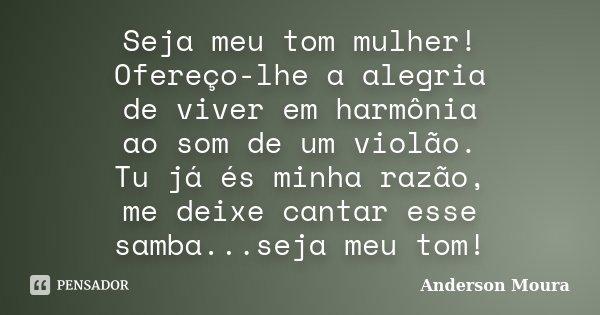 Seja meu tom mulher! Ofereço-lhe a alegria de viver em harmônia ao som de um violão. Tu já és minha razão, me deixe cantar esse samba...seja meu tom!... Frase de Anderson Moura.