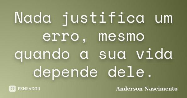 Nada justifica um erro, mesmo quando a sua vida depende dele.... Frase de Anderson Nascimento.