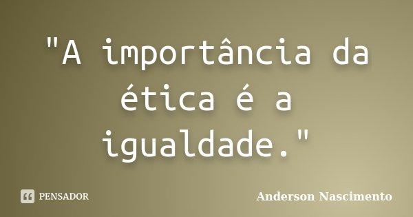 """""""A importância da ética é a igualdade.""""... Frase de Anderson Nascimento."""