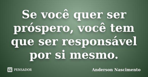 Se você quer ser próspero, você tem que ser responsável por si mesmo.... Frase de Anderson Nascimento.