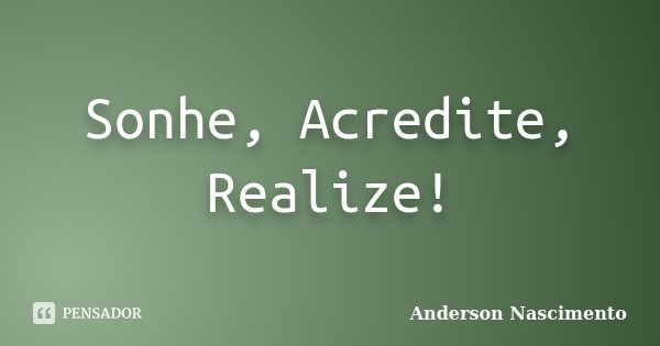 Sonhe, Acredite, Realize!... Frase de Anderson Nascimento.