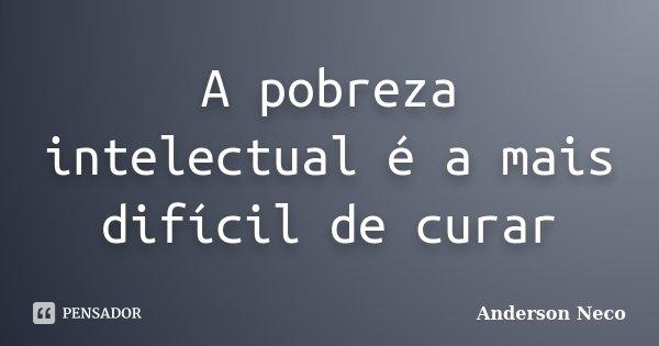 A pobreza intelectual é a mais difícil de curar... Frase de Anderson Neco.