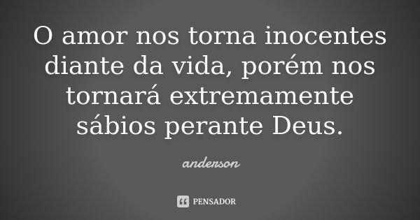 O amor nos torna inocentes diante da vida, porém nos tornará extremamente sábios perante Deus.... Frase de Anderson.
