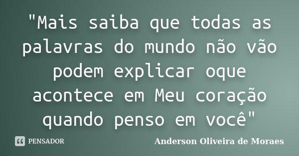 """""""Mais saiba que todas as palavras do mundo não vão podem explicar oque acontece em Meu coração quando penso em você""""... Frase de Anderson Oliveira de Moraes."""