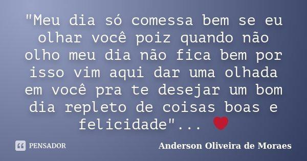 """""""Meu dia só comessa bem se eu olhar você poiz quando não olho meu dia não fica bem por isso vim aqui dar uma olhada em você pra te desejar um bom dia reple... Frase de Anderson Oliveira De Moraes."""