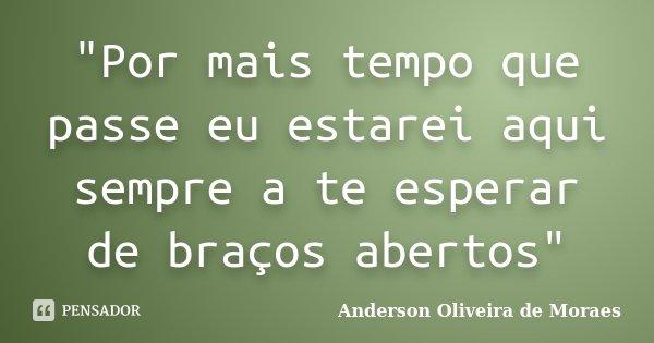 """""""Por mais tempo que passe eu estarei aqui sempre a te esperar de braços abertos""""... Frase de Anderson Oliveira De Moraes."""
