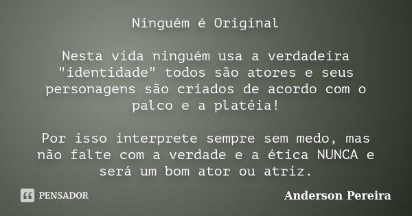 """Ninguém é Original Nesta vida ninguém usa a verdadeira """"identidade"""" todos são atores e seus personagens são criados de acordo com o palco e a platéia!... Frase de Anderson Pereira."""