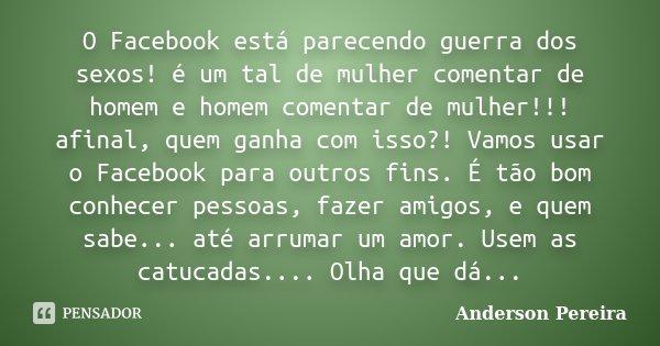 O Facebook está parecendo guerra dos sexos! é um tal de mulher comentar de homem e homem comentar de mulher!!! afinal, quem ganha com isso?! Vamos usar o Facebo... Frase de Anderson Pereira.