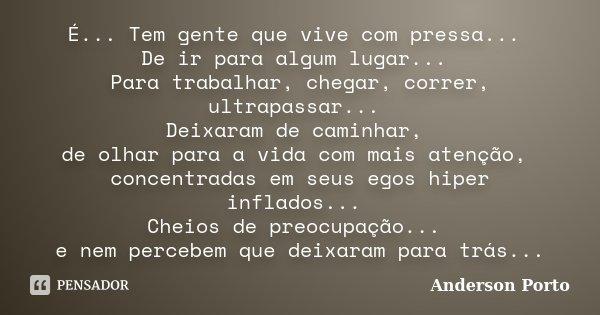 É... Tem gente que vive com pressa... De ir para algum lugar... Para trabalhar, chegar, correr, ultrapassar... Deixaram de caminhar, de olhar para a vida com ma... Frase de Anderson_Porto.