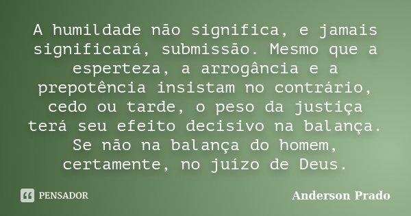 A humildade não significa, e jamais significará, submissão. Mesmo que a esperteza, a arrogância e a prepotência insistam no contrário, cedo ou tarde, o peso da ... Frase de Anderson Prado.
