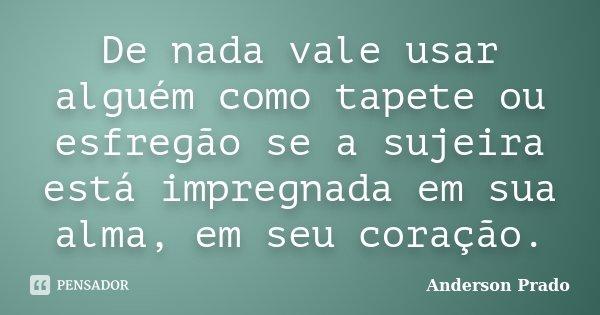 De nada vale usar alguém como tapete ou esfregão se a sujeira está impregnada em sua alma, em seu coração.... Frase de Anderson Prado.