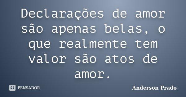 Declarações de amor são apenas belas, o que realmente tem valor são atos de amor.... Frase de Anderson Prado.