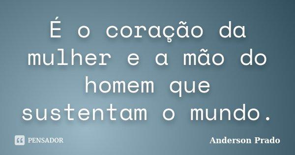 É o coração da mulher e a mão do homem que sustentam o mundo.... Frase de Anderson Prado.