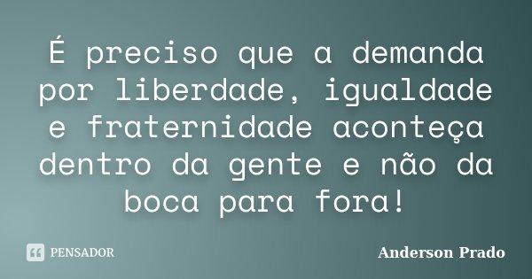 É preciso que a demanda por liberdade, igualdade e fraternidade aconteça dentro da gente e não da boca para fora!... Frase de Anderson Prado.