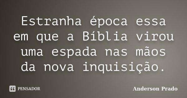 Estranha época essa em que a Bíblia virou uma espada nas mãos da nova inquisição.... Frase de Anderson Prado.