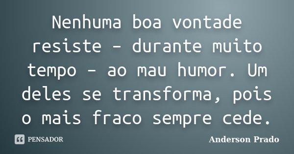 Nenhuma boa vontade resiste – durante muito tempo – ao mau humor. Um deles se transforma, pois o mais fraco sempre cede.... Frase de Anderson Prado.