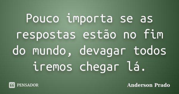 Pouco importa se as respostas estão no fim do mundo, devagar todos iremos chegar lá.... Frase de Anderson Prado.