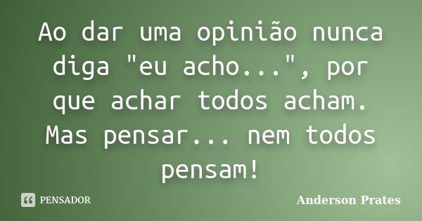 """Ao dar uma opinião nunca diga """"eu acho..."""", por que achar todos acham. Mas pensar... nem todos pensam!... Frase de Anderson Prates."""