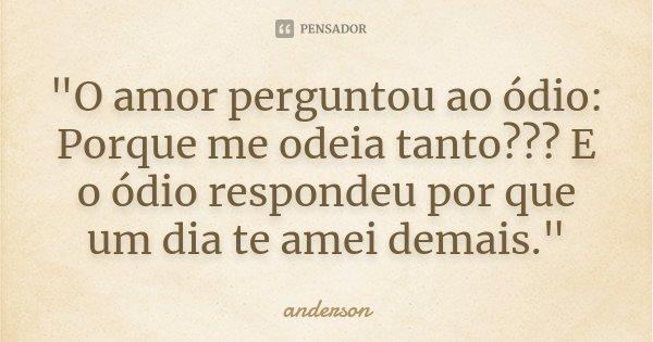 """""""O Amor Perguntou Ao ódio: Porque... Anderson"""