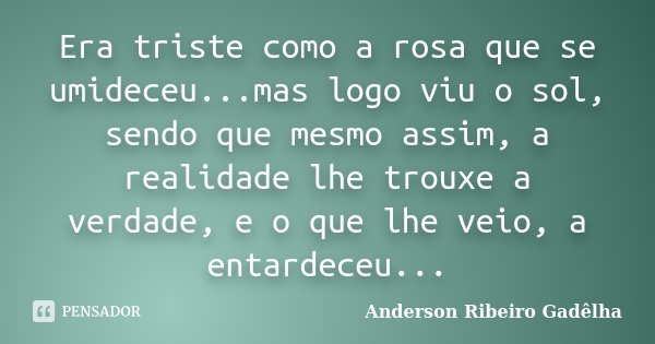 Era triste como a rosa que se umideceu...mas logo viu o sol, sendo que mesmo assim, a realidade lhe trouxe a verdade, e o que lhe veio, a entardeceu...... Frase de Anderson Ribeiro Gadêlha.