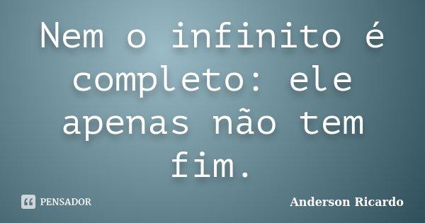 Nem o infinito é completo: ele apenas não tem fim.... Frase de Anderson Ricardo.