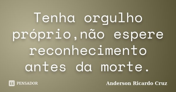 Tenha orgulho próprio,não espere reconhecimento antes da morte.... Frase de Anderson Ricardo Cruz.