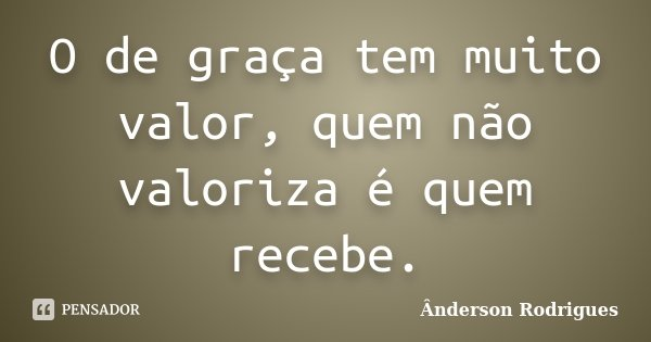 O de graça tem muito valor, quem não valoriza é quem recebe.... Frase de Anderson Rodrigues.