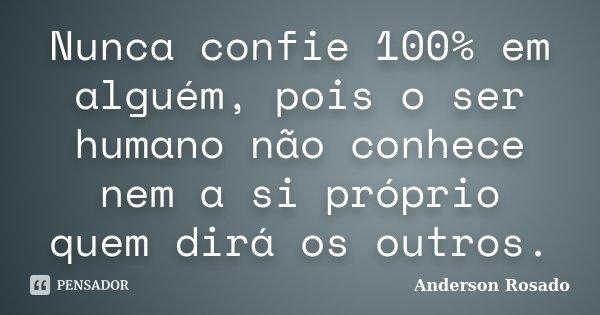 Nunca confie 100% em alguém, pois o ser humano não conhece nem a si próprio quem dirá os outros.... Frase de Anderson Rosado.