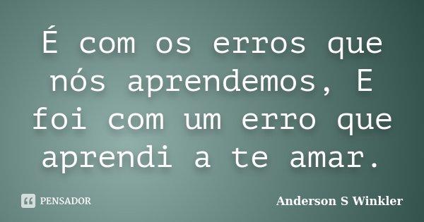 É com os erros que nós aprendemos, E foi com um erro que aprendi a te amar.... Frase de Anderson S Winkler.