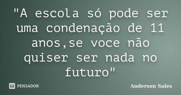 """""""A escola só pode ser uma condenação de 11 anos,se voce não quiser ser nada no futuro""""... Frase de Anderson Sales."""