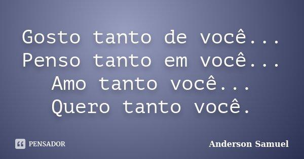 Gosto tanto de você... Penso tanto em você... Amo tanto você... Quero tanto você.... Frase de Anderson Samuel.