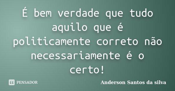 É bem verdade que tudo aquilo que é politicamente correto não necessariamente é o certo!... Frase de Anderson Santos da Silva.