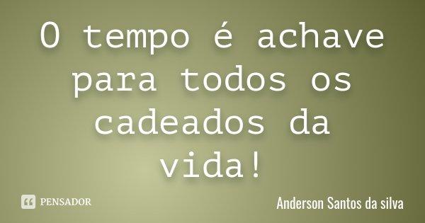 O tempo é achave para todos os cadeados da vida!... Frase de Anderson Santos da silva.