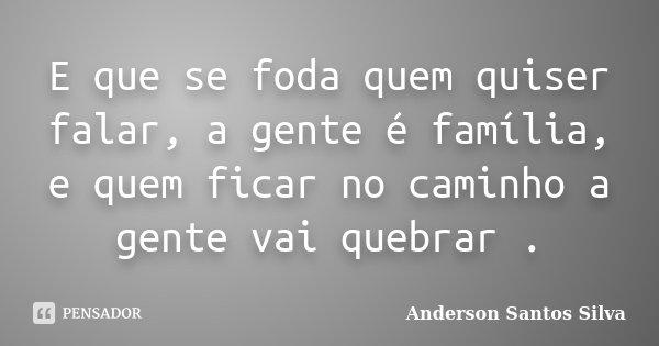 E que se foda quem quiser falar, a gente é família, e quem ficar no caminho a gente vai quebrar .... Frase de Anderson Santos Silva.